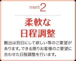 merit2 柔軟な日程調整 搬出は別日にして欲しい等のご要望があります。できる限りお客様のご要望に合わせた日程調整を行います。