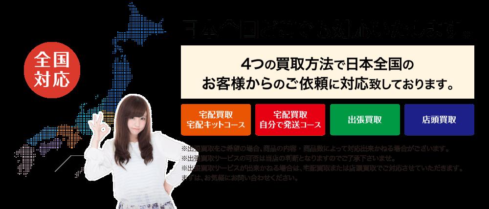 日本全国どこでも対応いたします。4つの買取方法で日本全国のお客様からのご依頼に対応致しております。※出張買取をご希望の場合、商品の内容・商品数によって対応出来かねる場合がございます。※出張買取サービスの可否は当店の判断となりますのでご了承下さいませ。※出張買取サービスが出来かねる場合は、宅配買取または店頭買取でご対応させていただきます。まずは、お気軽にお問い合わせください。